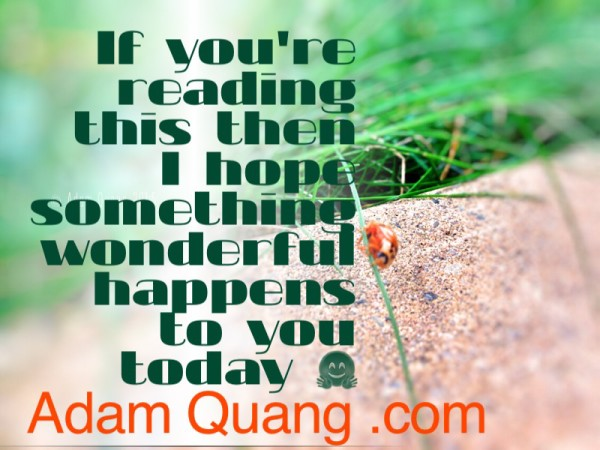 Adam Quang - If you are reading this then I hope something wonderful happens to you today